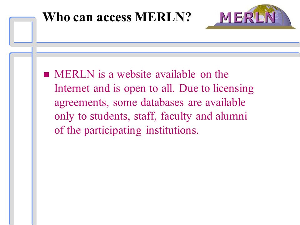 Who can access MERLN? n MERLN is a website available on the Internet and is open to all. Due to licensing agreements, some databases are available onl