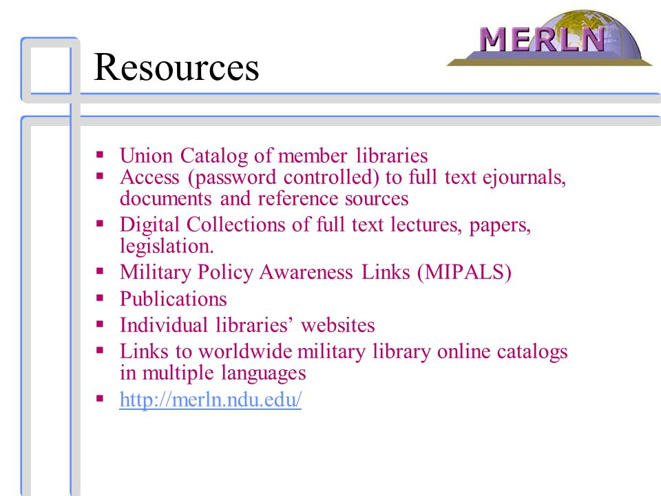 Resources Union Catalog of member libraries Access (password controlled) to full text ejournals, documents and reference sources Digital Collections of full text lectures, papers, legislation.