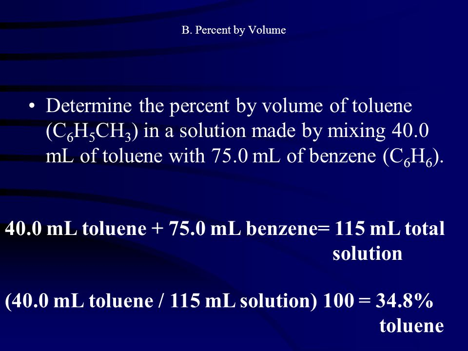 B. Percent by Volume Determine the percent by volume of toluene (C 6 H 5 CH 3 ) in a solution made by mixing 40.0 mL of toluene with 75.0 mL of benzen