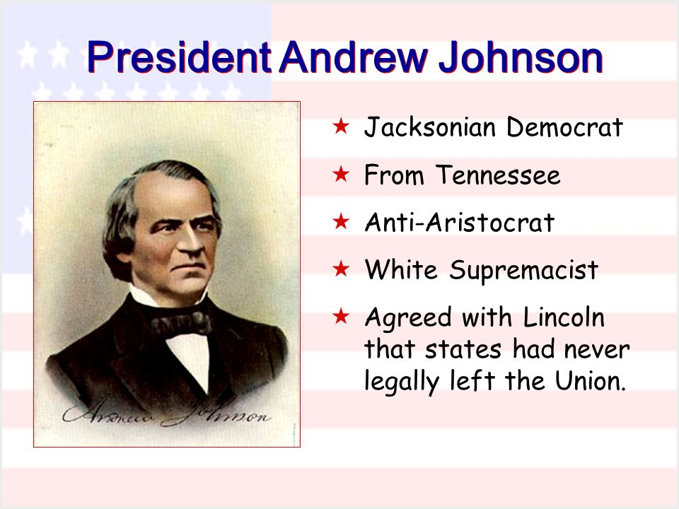 President Andrew Johnson Jacksonian Democrat From Tennessee Anti-Aristocrat White Supremacist Agreed with Lincoln that states had never legally left the Union.