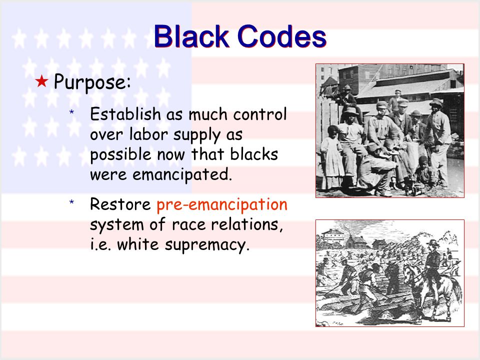 Black Codes Purpose: * Establish as much control over labor supply as possible now that blacks were emancipated.