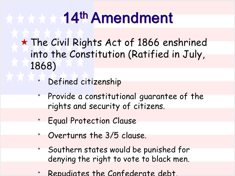 14 th Amendment The Civil Rights Act of 1866 enshrined into the Constitution (Ratified in July, 1868) * Defined citizenship * Provide a constitutional guarantee of the rights and security of citizens.