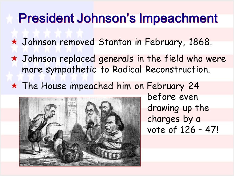 President Johnsons Impeachment Johnson removed Stanton in February, 1868.