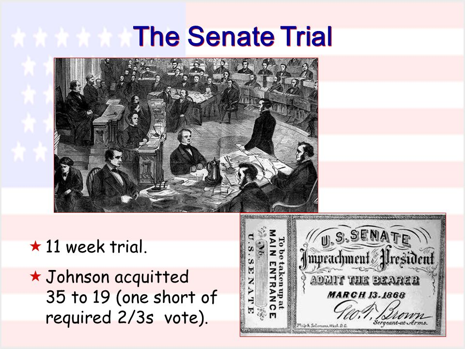 The Senate Trial 11 week trial. Johnson acquitted 35 to 19 (one short of required 2/3s vote).