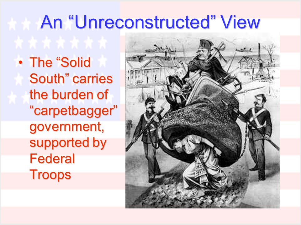 An Unreconstructed View The Solid South carries the burden of carpetbagger government, supported by Federal TroopsThe Solid South carries the burden of carpetbagger government, supported by Federal Troops