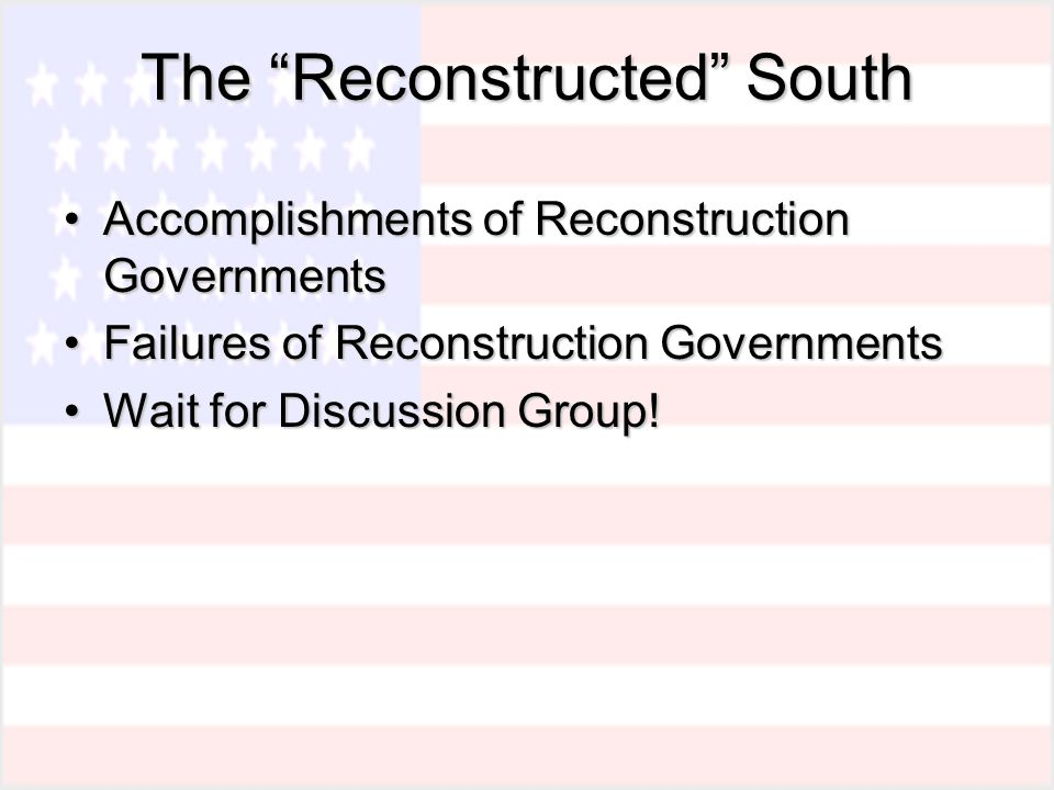 The Reconstructed South Accomplishments of Reconstruction GovernmentsAccomplishments of Reconstruction Governments Failures of Reconstruction GovernmentsFailures of Reconstruction Governments Wait for Discussion Group!Wait for Discussion Group!