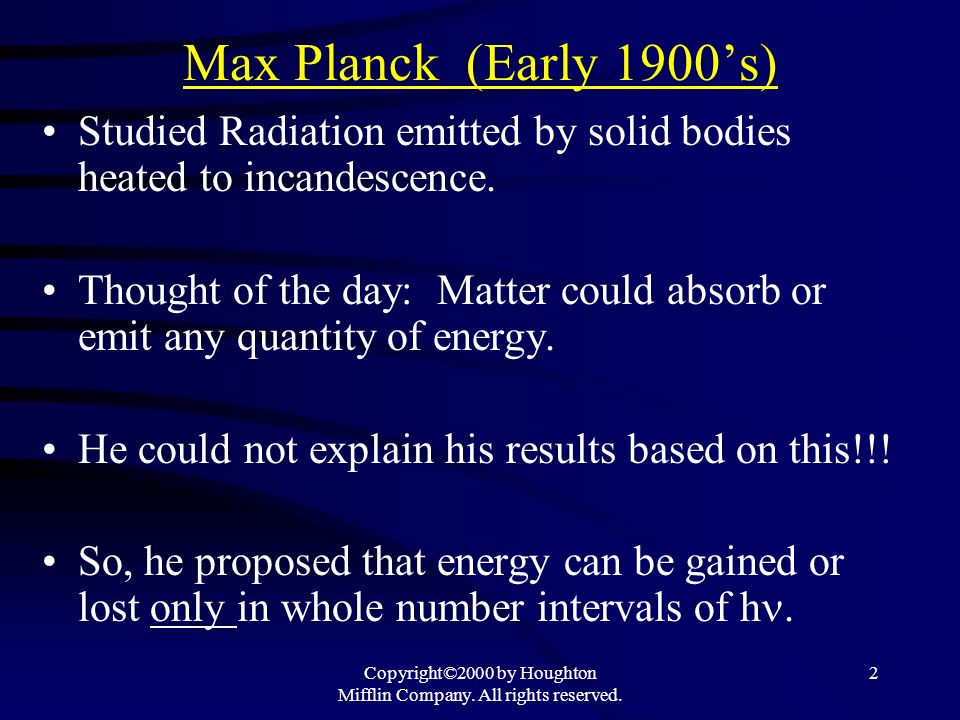 Copyright©2000 by Houghton Mifflin Company. All rights reserved. 2 Max Planck (Early 1900s) Studied Radiation emitted by solid bodies heated to incand