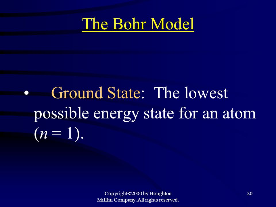 Copyright©2000 by Houghton Mifflin Company. All rights reserved. 20 The Bohr Model Ground State: The lowest possible energy state for an atom (n = 1).