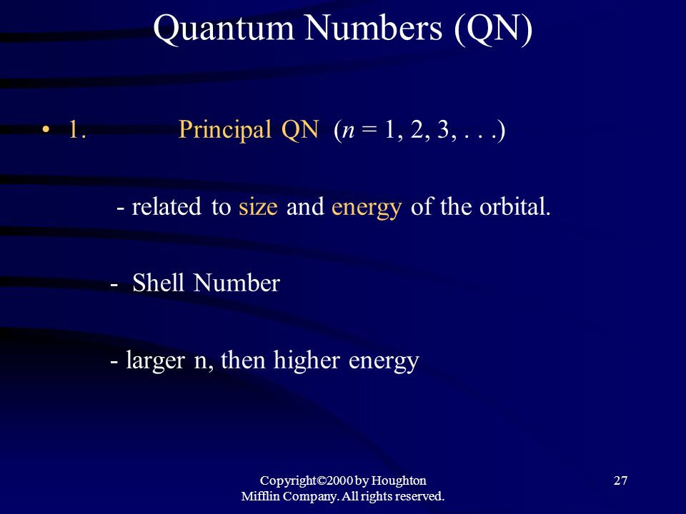Copyright©2000 by Houghton Mifflin Company. All rights reserved. 27 Quantum Numbers (QN) 1.Principal QN (n = 1, 2, 3,...) - related to size and energy