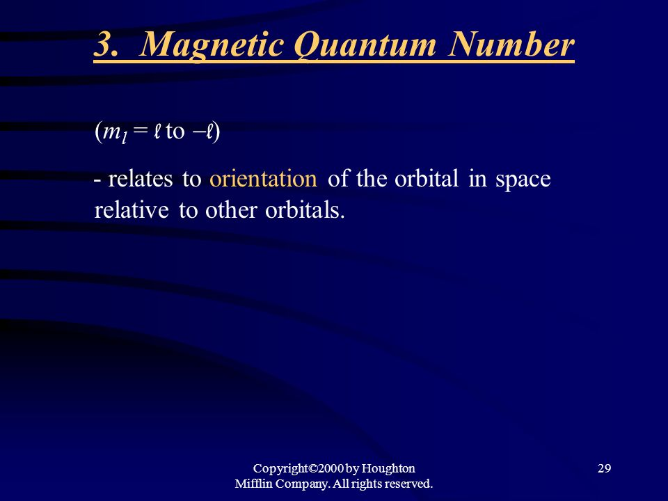 Copyright©2000 by Houghton Mifflin Company. All rights reserved. 29 3. Magnetic Quantum Number (m l = l to l ) - relates to orientation of the orbital