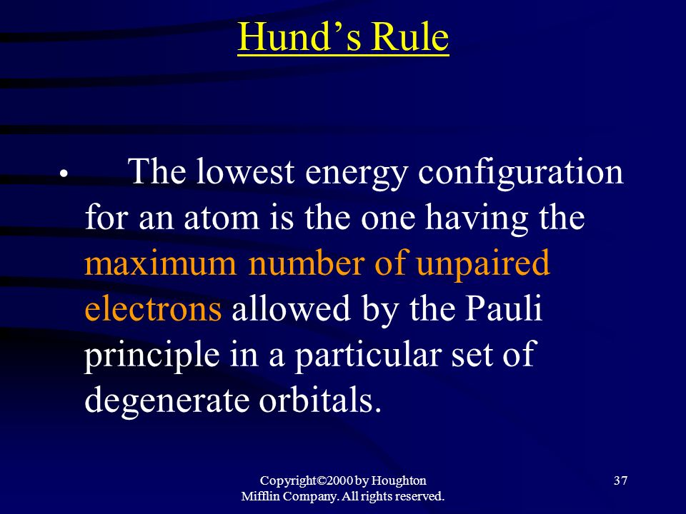 Copyright©2000 by Houghton Mifflin Company. All rights reserved. 37 Hunds Rule The lowest energy configuration for an atom is the one having the maxim