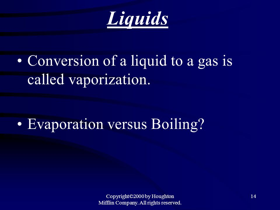 Copyright©2000 by Houghton Mifflin Company. All rights reserved. 14 Liquids Conversion of a liquid to a gas is called vaporization. Evaporation versus