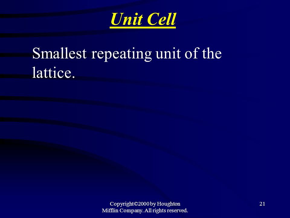 Copyright©2000 by Houghton Mifflin Company. All rights reserved. 21 Unit Cell Smallest repeating unit of the lattice.