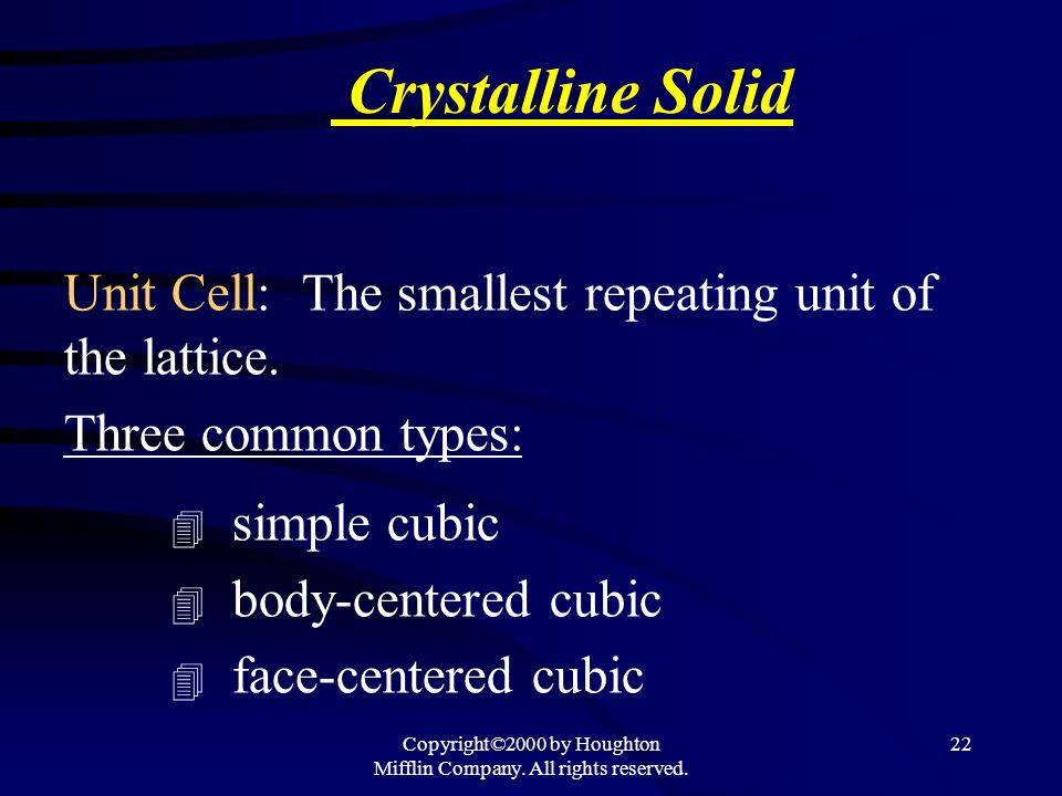 Copyright©2000 by Houghton Mifflin Company. All rights reserved. 22 Crystalline Solid Unit Cell: The smallest repeating unit of the lattice. Three com