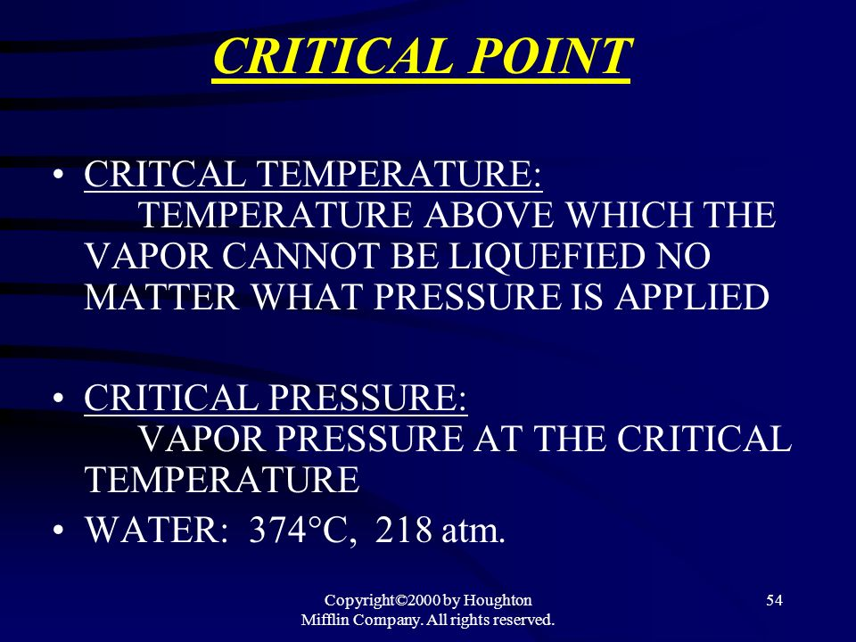Copyright©2000 by Houghton Mifflin Company. All rights reserved. 54 CRITICAL POINT CRITCAL TEMPERATURE: TEMPERATURE ABOVE WHICH THE VAPOR CANNOT BE LI