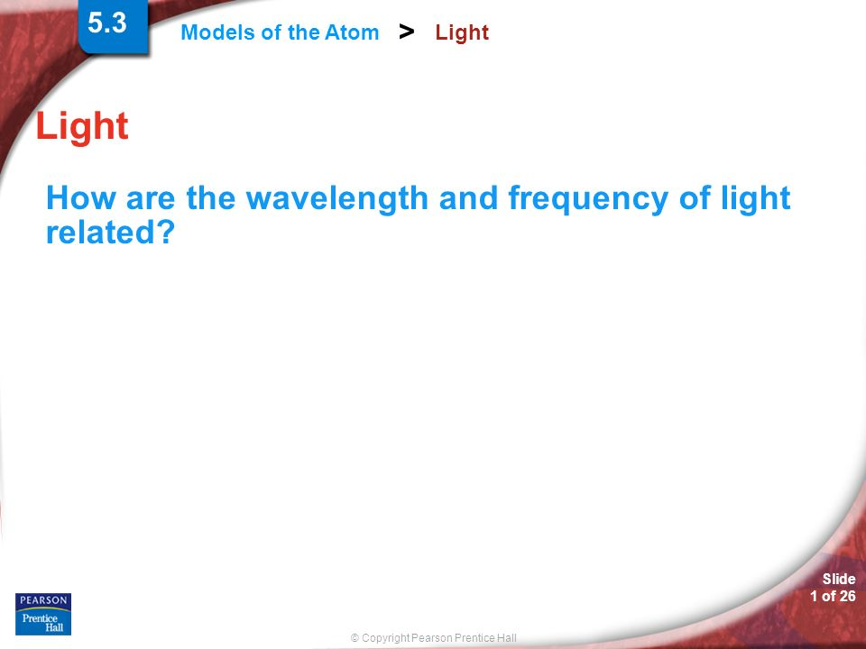 Slide 1 of 26 © Copyright Pearson Prentice Hall Models of the Atom > Light How are the wavelength and frequency of light related? 5.3