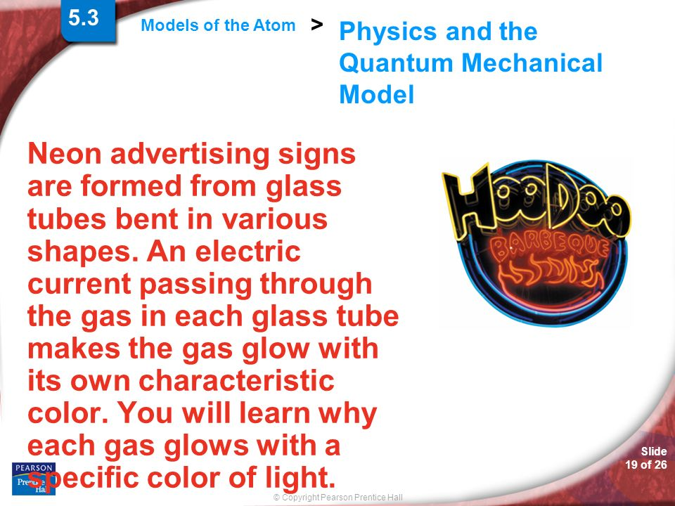 Slide 19 of 26 © Copyright Pearson Prentice Hall Models of the Atom > Physics and the Quantum Mechanical Model Neon advertising signs are formed from