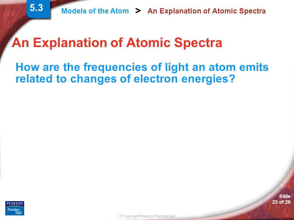 Slide 23 of 26 © Copyright Pearson Prentice Hall Models of the Atom > An Explanation of Atomic Spectra How are the frequencies of light an atom emits