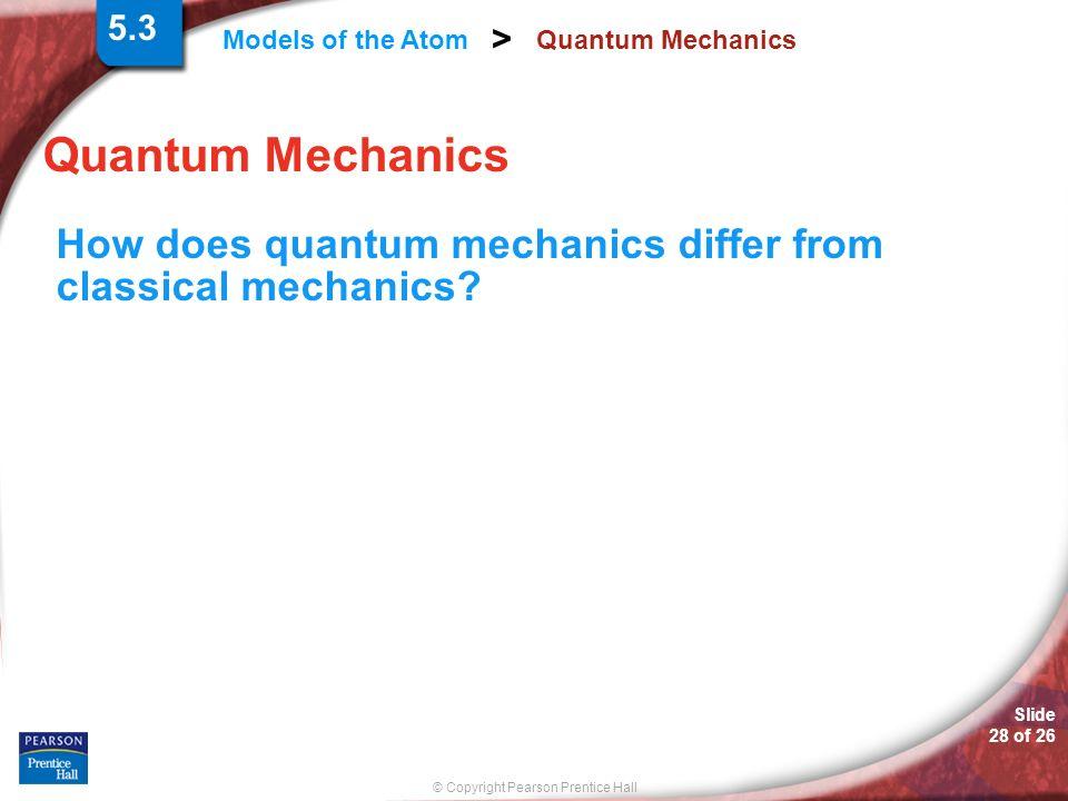 Slide 28 of 26 © Copyright Pearson Prentice Hall Models of the Atom > Quantum Mechanics How does quantum mechanics differ from classical mechanics? 5.