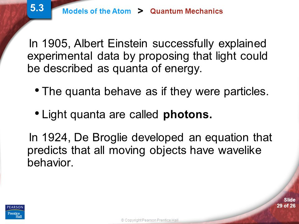 Slide 29 of 26 © Copyright Pearson Prentice Hall Models of the Atom > Quantum Mechanics In 1905, Albert Einstein successfully explained experimental d