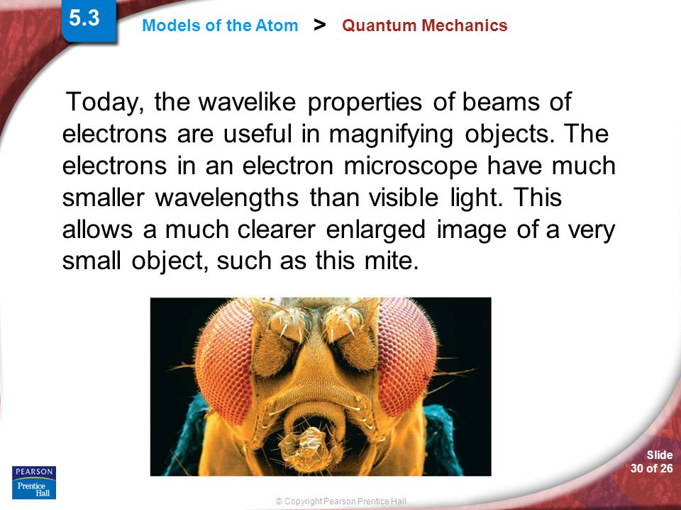 Slide 30 of 26 © Copyright Pearson Prentice Hall Models of the Atom > Quantum Mechanics Today, the wavelike properties of beams of electrons are usefu