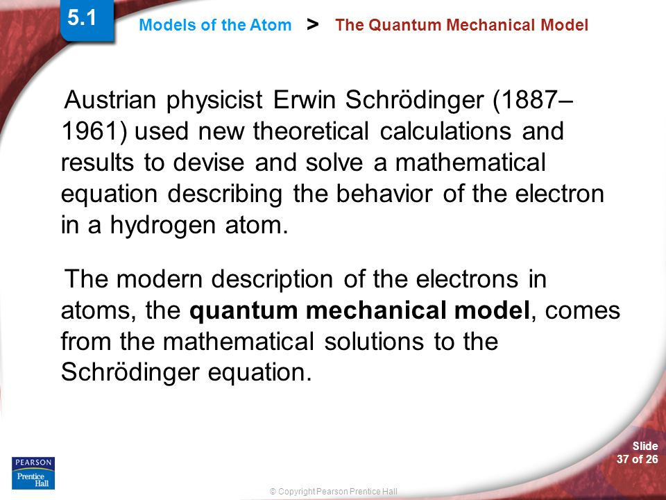 Slide 37 of 26 © Copyright Pearson Prentice Hall Models of the Atom > The Quantum Mechanical Model Austrian physicist Erwin Schrödinger (1887– 1961) u