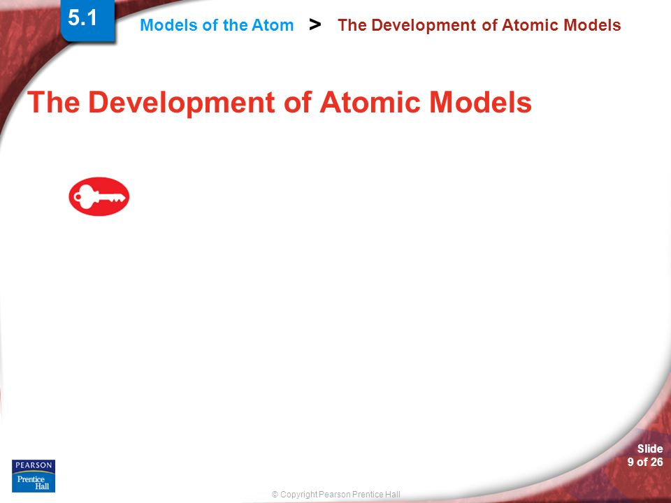 © Copyright Pearson Prentice Hall Models of the Atom > Slide 9 of 26 The Development of Atomic Models 5.1