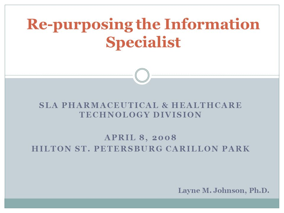 SLA PHARMACEUTICAL & HEALTHCARE TECHNOLOGY DIVISION APRIL 8, 2008 HILTON ST. PETERSBURG CARILLON PARK Re-purposing the Information Specialist Layne M.