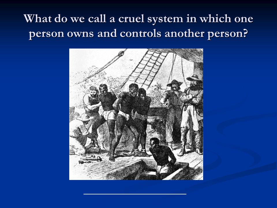 What do we call a cruel system in which one person owns and controls another person? ___________________________