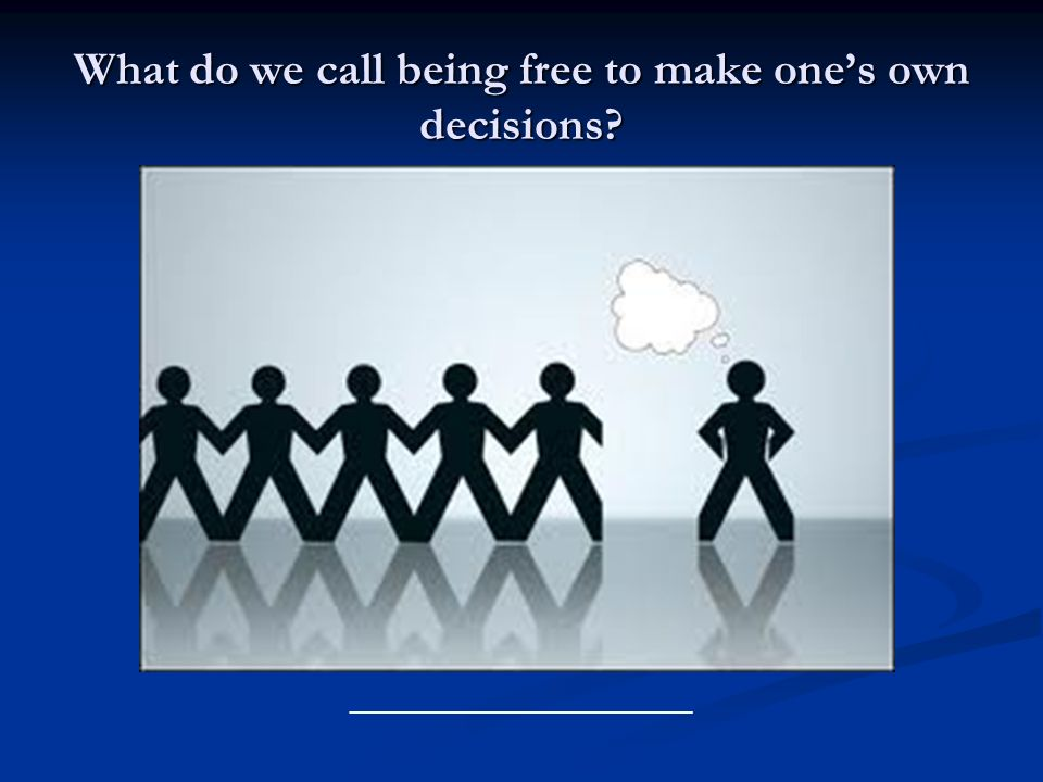 What do we call being free to make ones own decisions? ________________________
