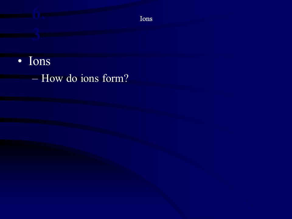 Ions –How do ions form? 6. 3
