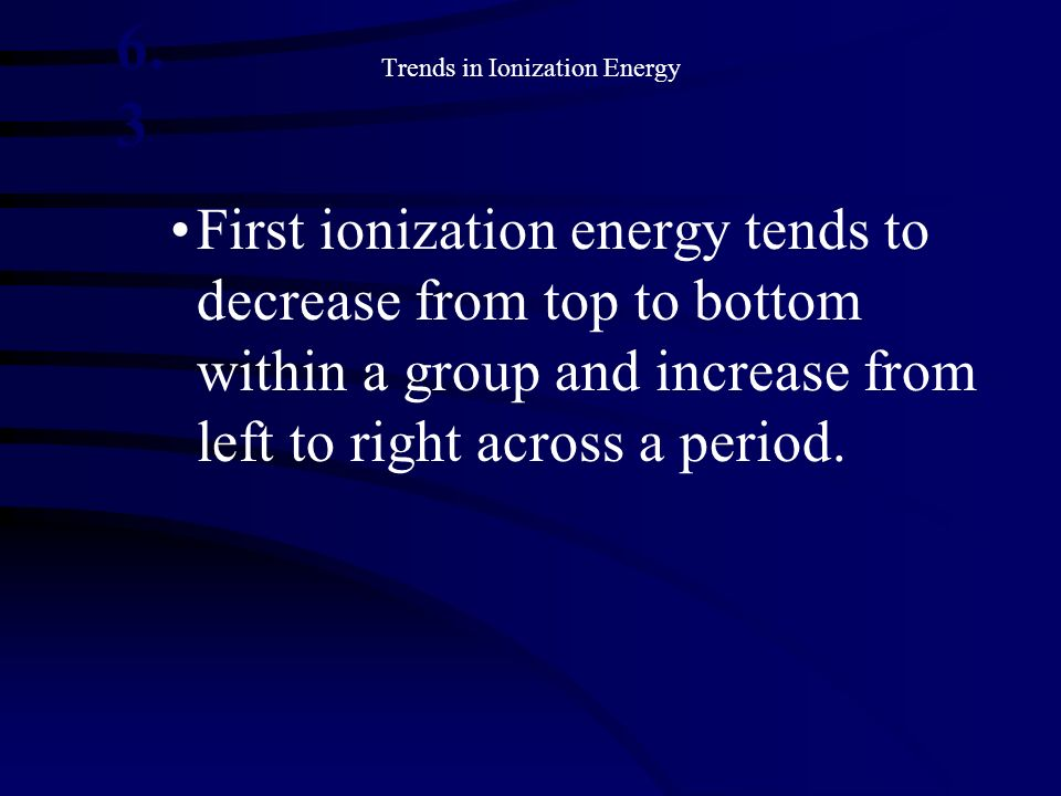 Trends in Ionization Energy First ionization energy tends to decrease from top to bottom within a group and increase from left to right across a perio