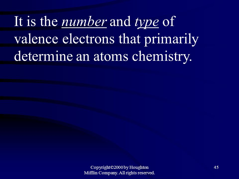 Copyright©2000 by Houghton Mifflin Company. All rights reserved. 45 It is the number and type of valence electrons that primarily determine an atoms c