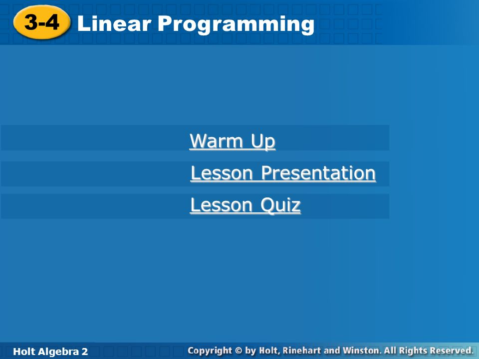 Holt Algebra 2 3-4 Linear Programming 3-4 Linear Programming Holt Algebra 2 Warm Up Warm Up Lesson Presentation Lesson Presentation Lesson Quiz Lesson