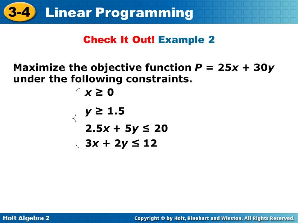 Holt Algebra 2 3-4 Linear Programming Check It Out! Example 2 Maximize the objective function P = 25x + 30y under the following constraints. x 0 y 1.5