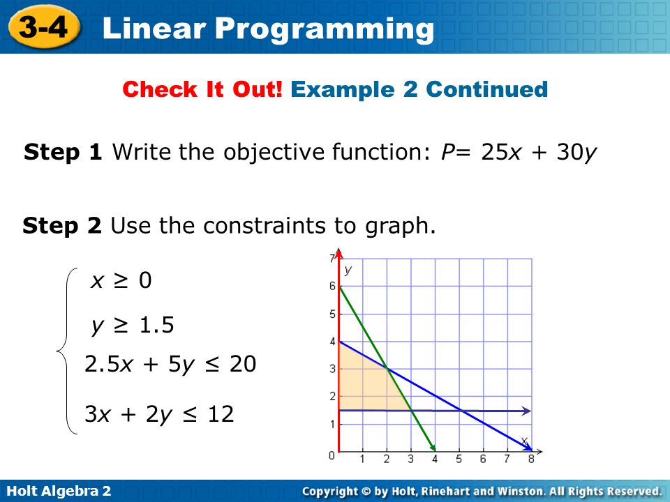 Holt Algebra 2 3-4 Linear Programming Step 1 Write the objective function: P= 25x + 30y Step 2 Use the constraints to graph. x 0 y 1.5 2.5x + 5y 20 3x