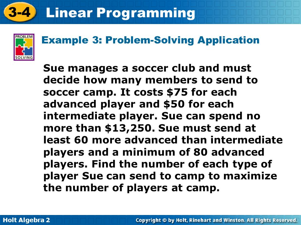 Holt Algebra 2 3-4 Linear Programming Sue manages a soccer club and must decide how many members to send to soccer camp. It costs $75 for each advance