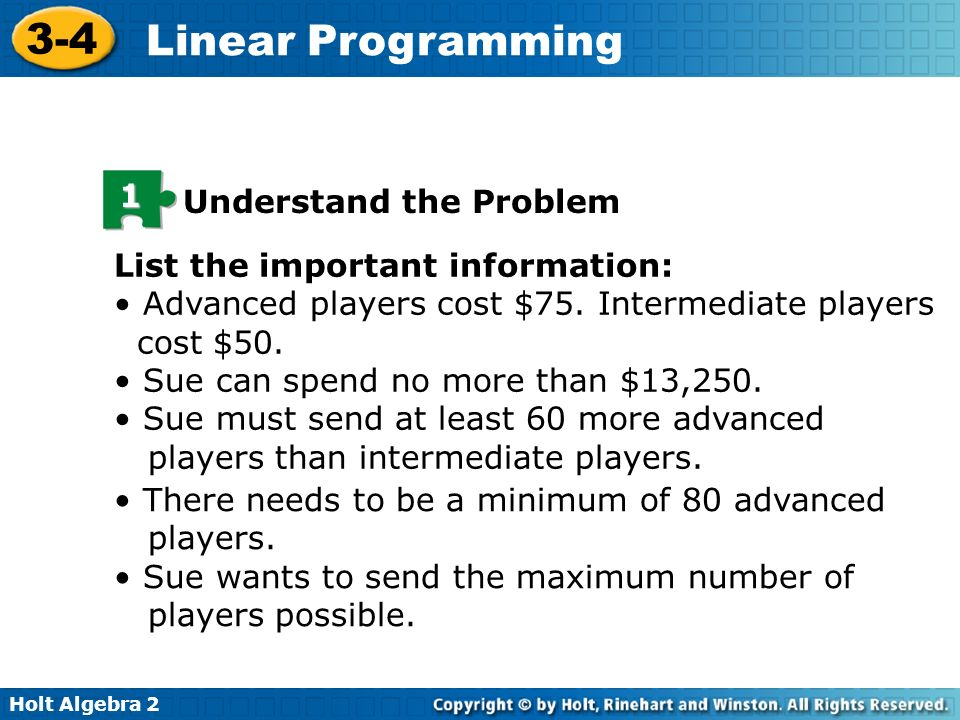 Holt Algebra 2 3-4 Linear Programming There needs to be a minimum of 80 advanced players. Sue wants to send the maximum number of players possible. Li