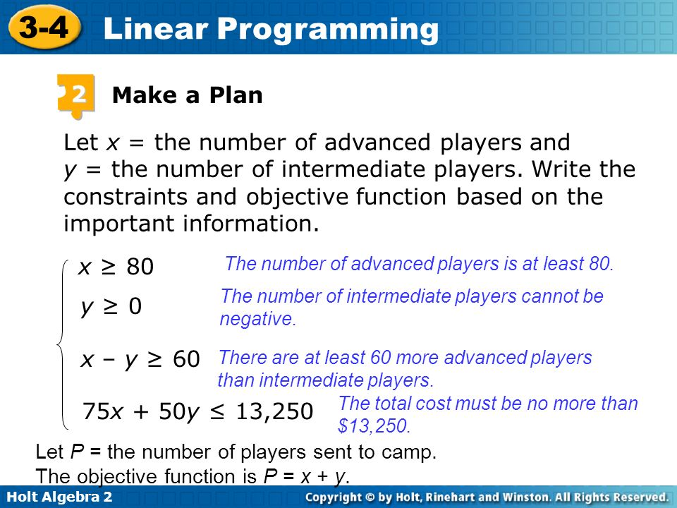 Holt Algebra 2 3-4 Linear Programming Let x = the number of advanced players and y = the number of intermediate players. Write the constraints and obj