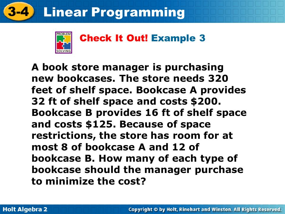 Holt Algebra 2 3-4 Linear Programming Check It Out! Example 3 A book store manager is purchasing new bookcases. The store needs 320 feet of shelf spac