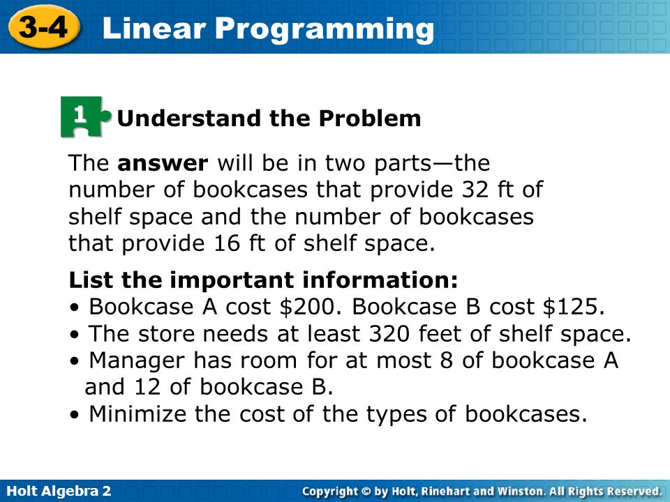 Holt Algebra 2 3-4 Linear Programming 1 Understand the Problem The answer will be in two partsthe number of bookcases that provide 32 ft of shelf spac