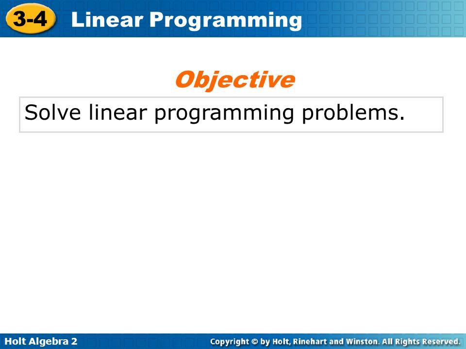 Holt Algebra 2 3-4 Linear Programming Solve linear programming problems. Objective