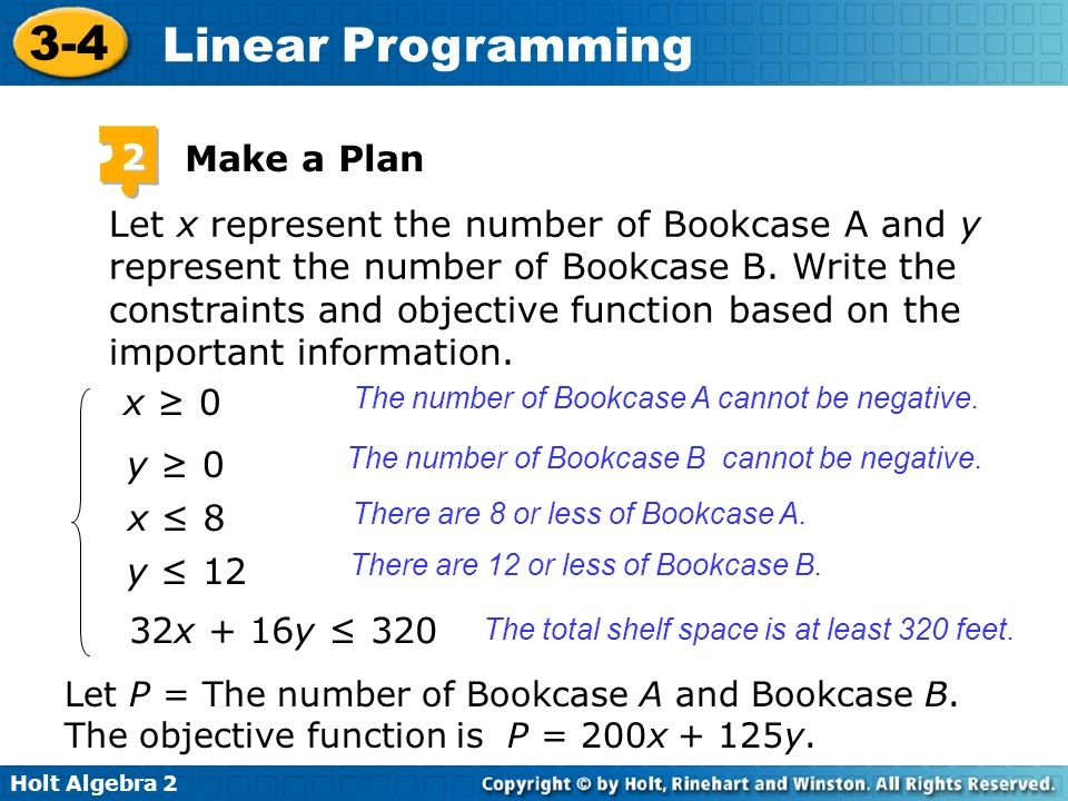 Holt Algebra 2 3-4 Linear Programming Let x represent the number of Bookcase A and y represent the number of Bookcase B. Write the constraints and obj
