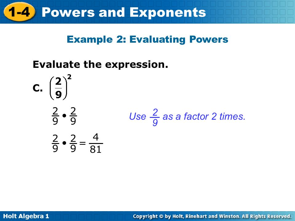 Holt Algebra 1 1-4 Powers and Exponents Use as a factor 2 times. 2929 Evaluate the expression. C. 2929 2929 Example 2: Evaluating Powers = 4 81 2929 2