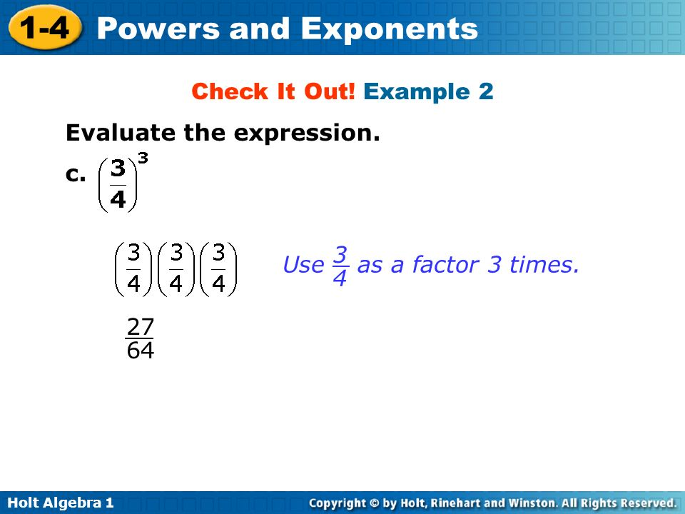 Holt Algebra 1 1-4 Powers and Exponents Check It Out! Example 2 Evaluate the expression. c. Use as a factor 3 times. 3434 27 64