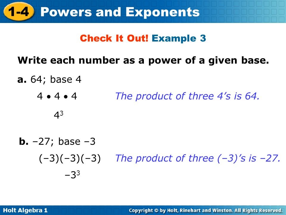 Holt Algebra 1 1-4 Powers and Exponents Write each number as a power of a given base. a. 64; base 4 b. –27; base –3 Check It Out! Example 3 4 4 4 The