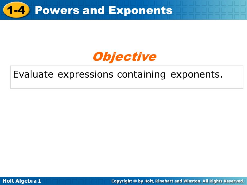 Holt Algebra 1 1-4 Powers and Exponents Evaluate expressions containing exponents. Objective