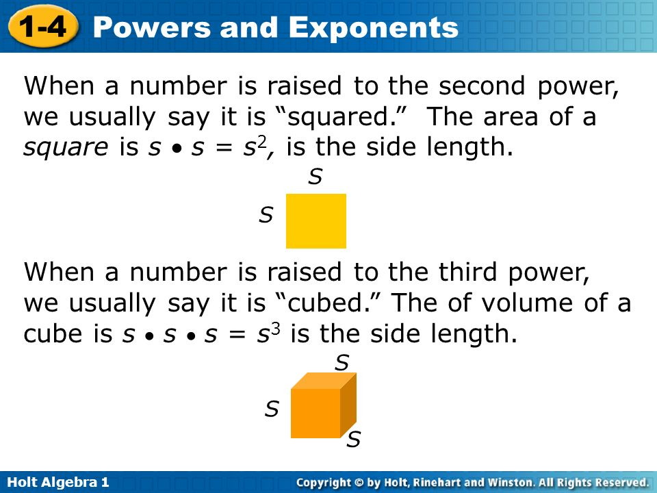 Holt Algebra 1 1-4 Powers and Exponents When a number is raised to the second power, we usually say it is squared. The area of a square is s s = s 2,