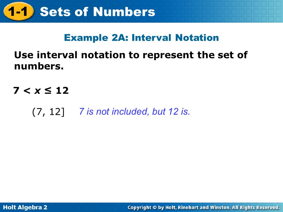 Holt Algebra 2 1-1 Sets of Numbers Use interval notation to represent the set of numbers. 7 < x 12 (7, 12] Example 2A: Interval Notation 7 is not incl