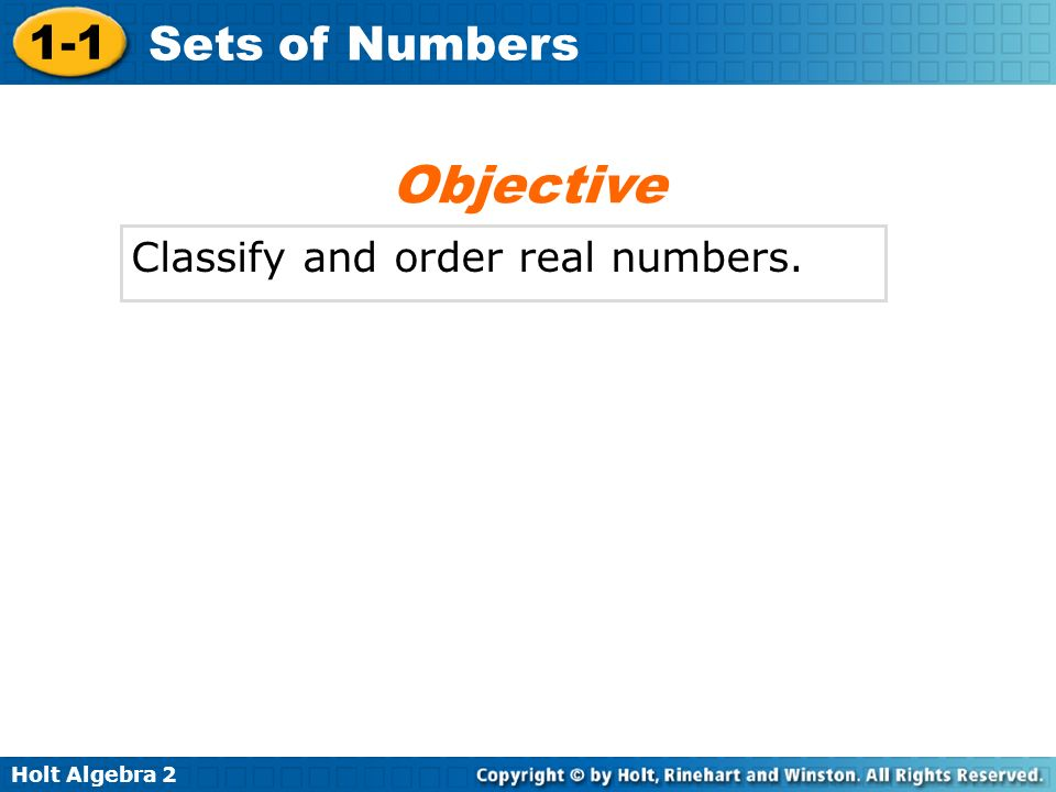 Holt Algebra 2 1-1 Sets of Numbers Classify and order real numbers. Objective